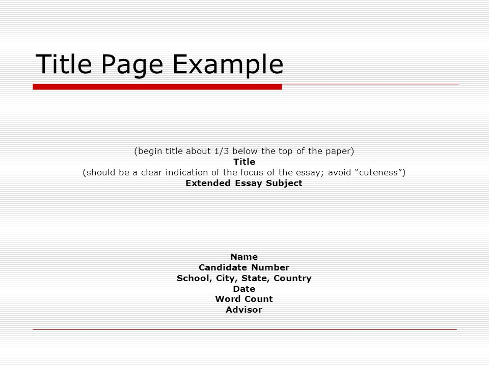 Title Page Example (begin title about 1/3 below the top of the paper) Title (should be a clear indication of the focus of the essay; avoid cuteness ) Extended Essay Subject Name Candidate Number School, City, State, Country Date Word Count Advisor