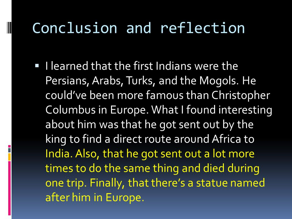 Conclusion and reflection  I learned that the first Indians were the Persians, Arabs, Turks, and the Mogols.