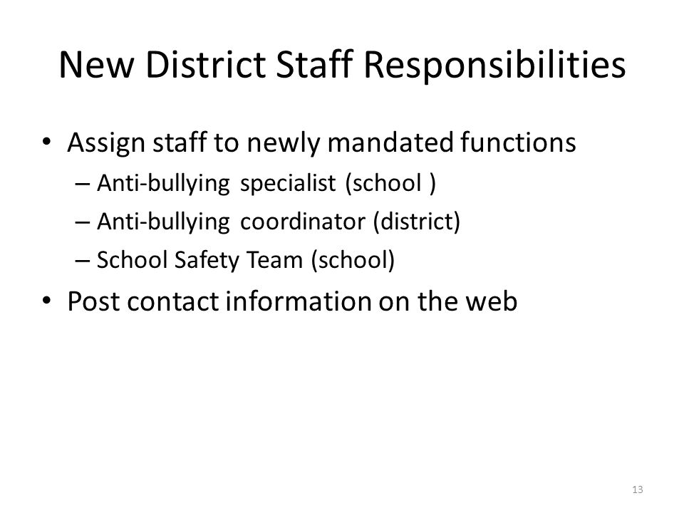 New District Staff Responsibilities Assign staff to newly mandated functions – Anti-bullying specialist (school ) – Anti-bullying coordinator (district) – School Safety Team (school) Post contact information on the web 13