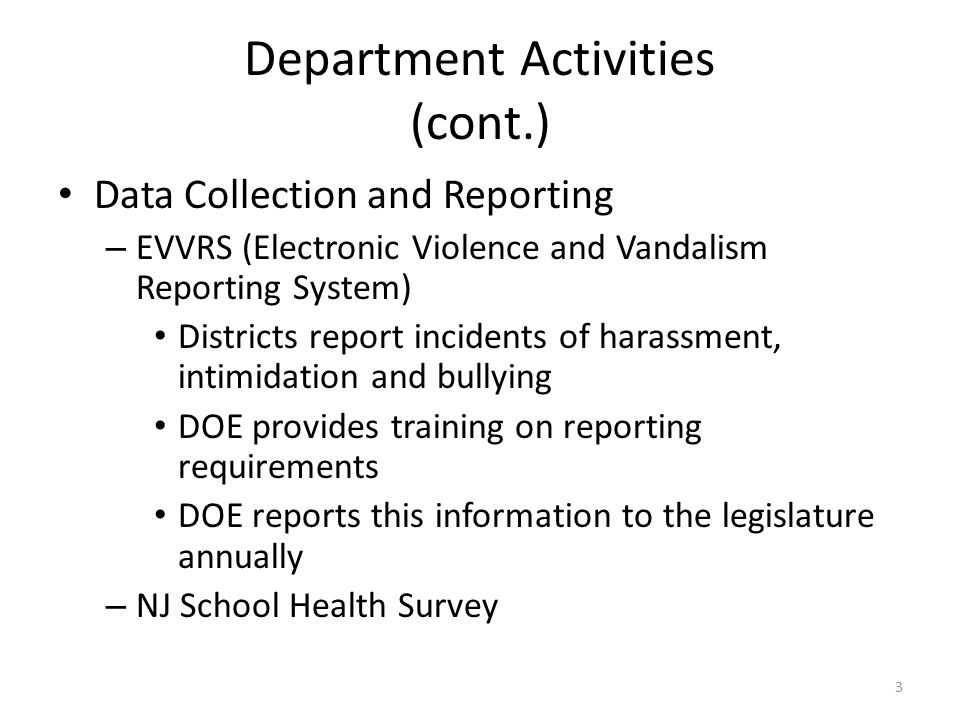 Department Activities (cont.) Data Collection and Reporting – EVVRS (Electronic Violence and Vandalism Reporting System) Districts report incidents of harassment, intimidation and bullying DOE provides training on reporting requirements DOE reports this information to the legislature annually – NJ School Health Survey 3