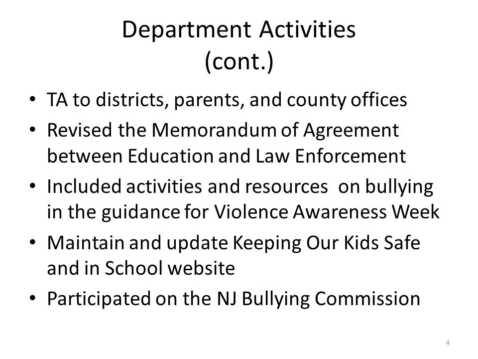 Department Activities (cont.) TA to districts, parents, and county offices Revised the Memorandum of Agreement between Education and Law Enforcement Included activities and resources on bullying in the guidance for Violence Awareness Week Maintain and update Keeping Our Kids Safe and in School website Participated on the NJ Bullying Commission 4