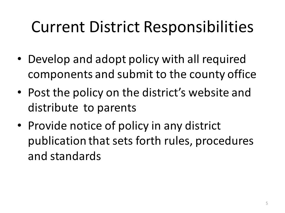Current District Responsibilities Develop and adopt policy with all required components and submit to the county office Post the policy on the district's website and distribute to parents Provide notice of policy in any district publication that sets forth rules, procedures and standards 5