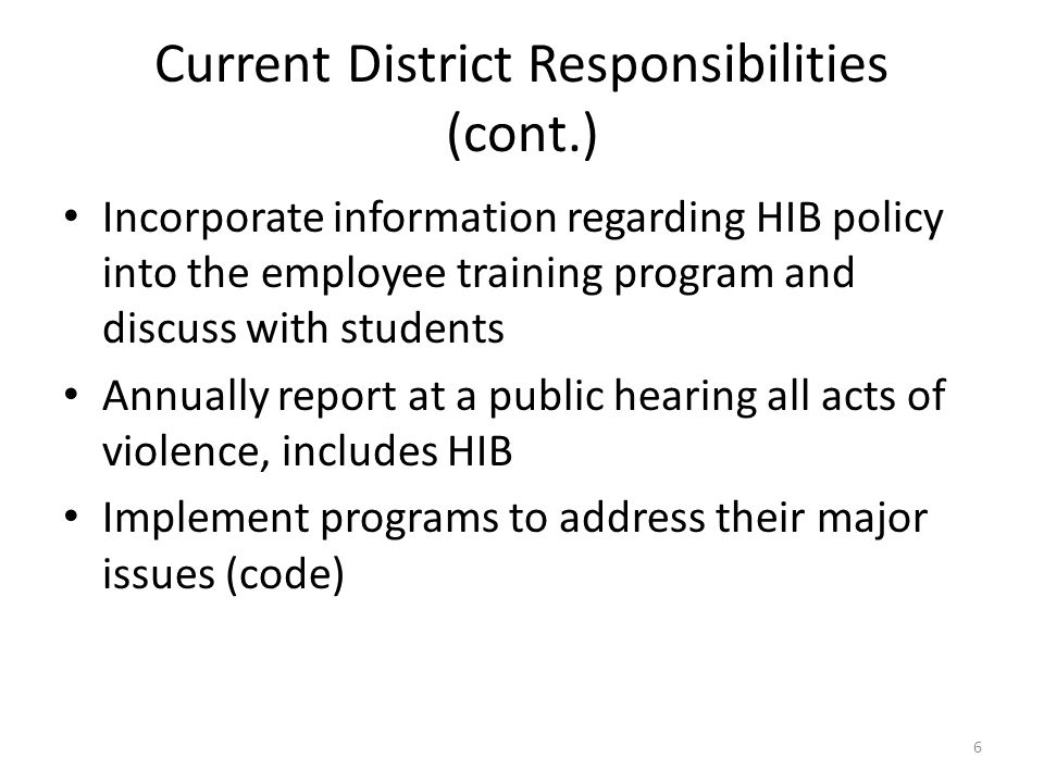 Current District Responsibilities (cont.) Incorporate information regarding HIB policy into the employee training program and discuss with students Annually report at a public hearing all acts of violence, includes HIB Implement programs to address their major issues (code) 6
