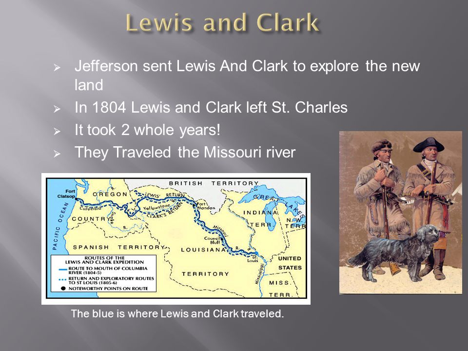  Jefferson sent Lewis And Clark to explore the new land  In 1804 Lewis and Clark left St.