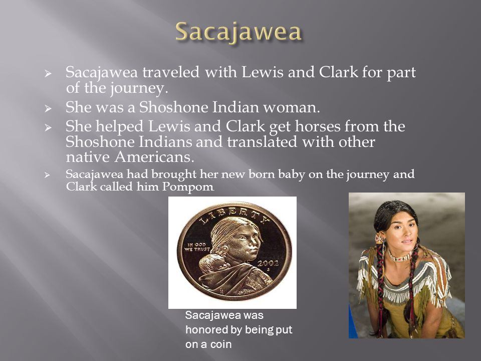  Sacajawea traveled with Lewis and Clark for part of the journey.
