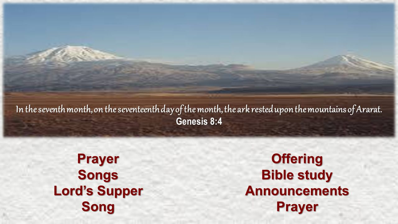 PrayerSongs Lord's Supper SongOffering Bible study AnnouncementsPrayer In the seventh month, on the seventeenth day of the month, the ark rested upon the mountains of Ararat.