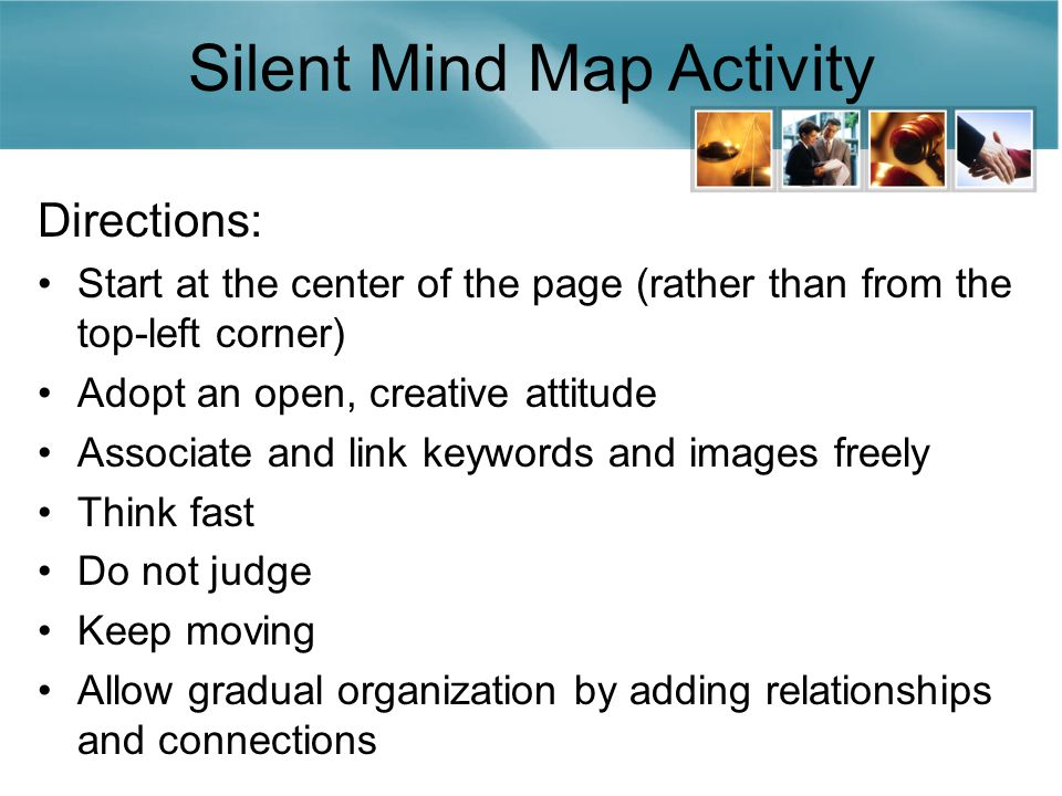 Silent Mind Map Activity Directions: Start at the center of the page (rather than from the top-left corner) Adopt an open, creative attitude Associate and link keywords and images freely Think fast Do not judge Keep moving Allow gradual organization by adding relationships and connections