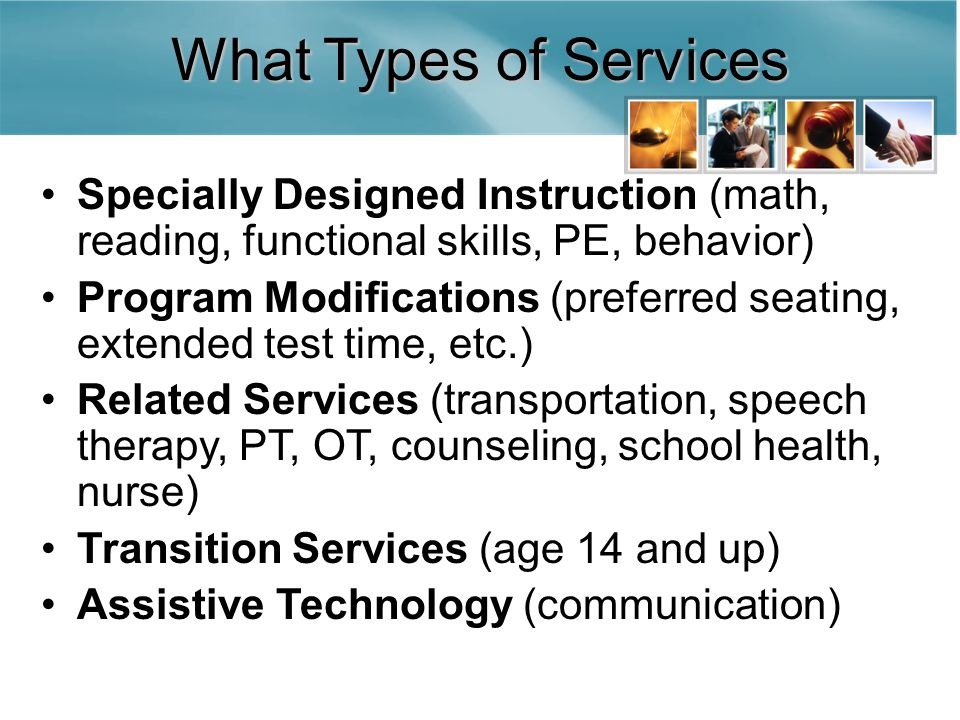 What Types of Services Specially Designed Instruction (math, reading, functional skills, PE, behavior) Program Modifications (preferred seating, extended test time, etc.) Related Services (transportation, speech therapy, PT, OT, counseling, school health, nurse) Transition Services (age 14 and up) Assistive Technology (communication)