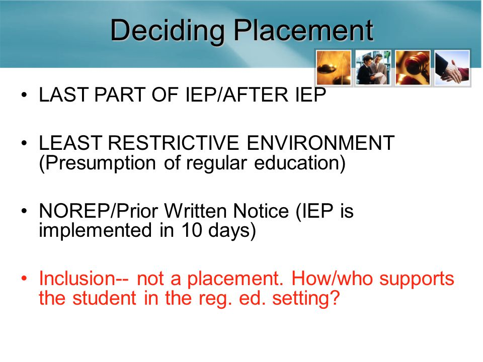 Deciding Placement LAST PART OF IEP/AFTER IEP LEAST RESTRICTIVE ENVIRONMENT (Presumption of regular education) NOREP/Prior Written Notice (IEP is implemented in 10 days) Inclusion-- not a placement.