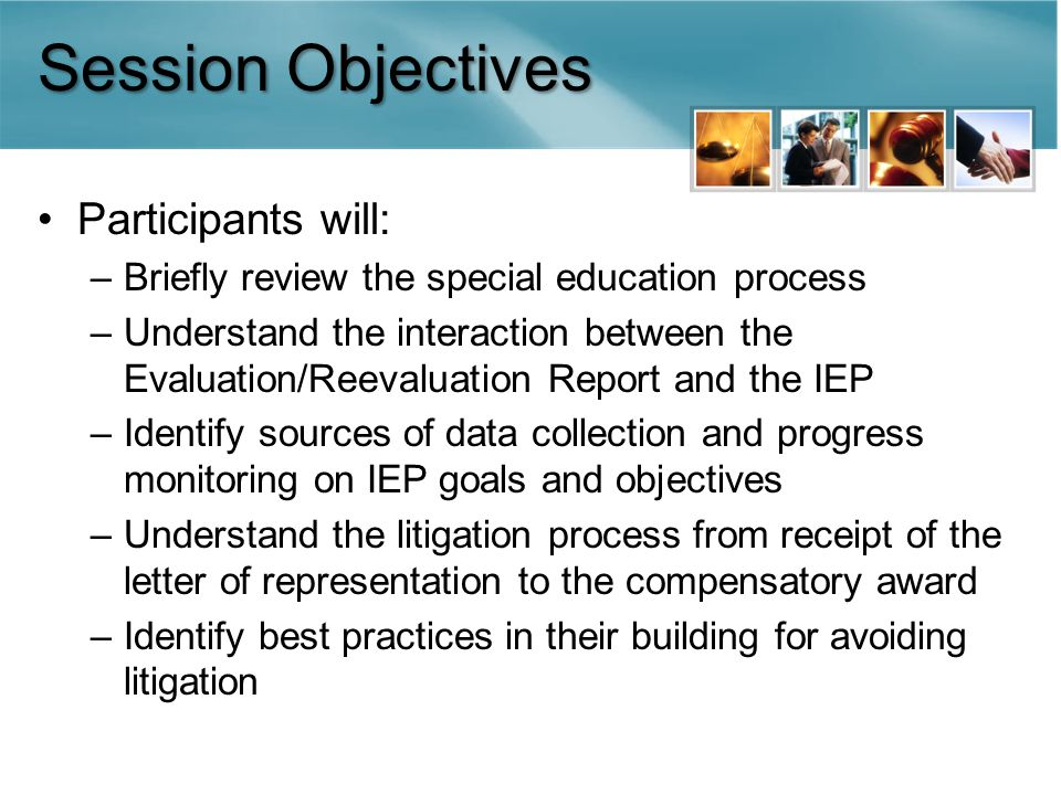 Session Objectives Participants will: –Briefly review the special education process –Understand the interaction between the Evaluation/Reevaluation Report and the IEP –Identify sources of data collection and progress monitoring on IEP goals and objectives –Understand the litigation process from receipt of the letter of representation to the compensatory award –Identify best practices in their building for avoiding litigation