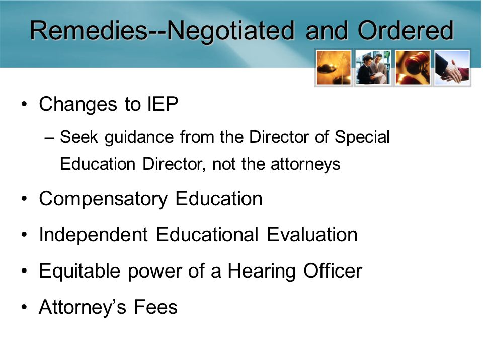 Remedies--Negotiated and Ordered Changes to IEP –Seek guidance from the Director of Special Education Director, not the attorneys Compensatory Education Independent Educational Evaluation Equitable power of a Hearing Officer Attorney's Fees