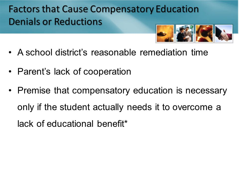 Factors that Cause Compensatory Education Denials or Reductions A school district's reasonable remediation time Parent's lack of cooperation Premise that compensatory education is necessary only if the student actually needs it to overcome a lack of educational benefit*
