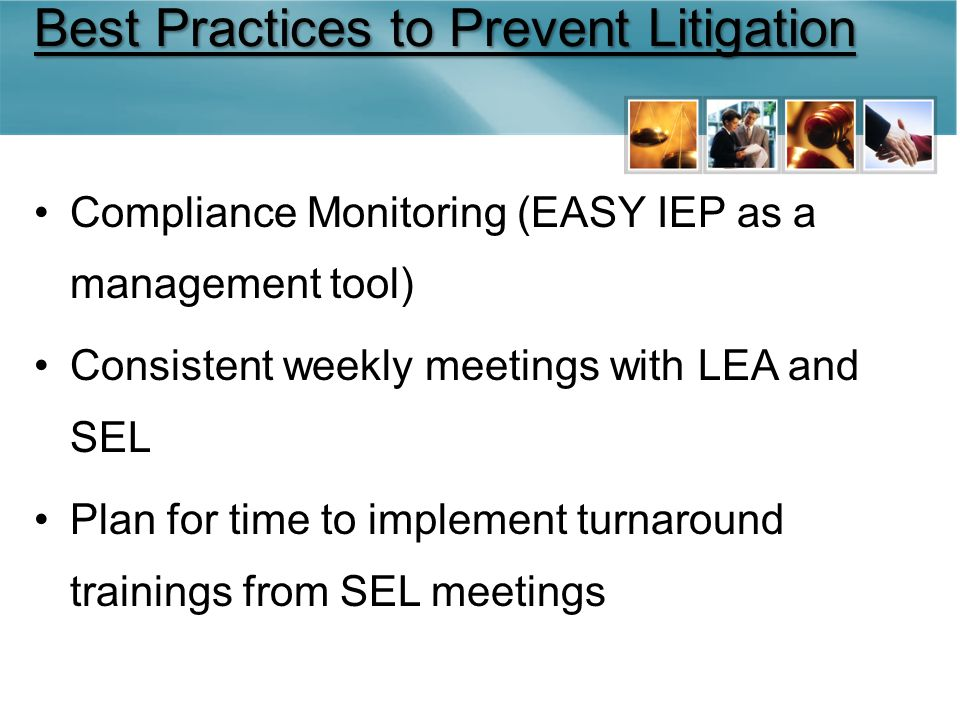 Best Practices to Prevent Litigation Compliance Monitoring (EASY IEP as a management tool) Consistent weekly meetings with LEA and SEL Plan for time to implement turnaround trainings from SEL meetings