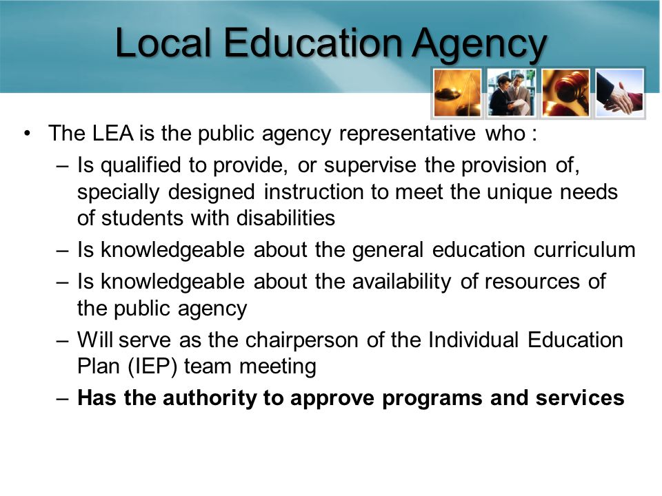 Local Education Agency The LEA is the public agency representative who : –Is qualified to provide, or supervise the provision of, specially designed instruction to meet the unique needs of students with disabilities –Is knowledgeable about the general education curriculum –Is knowledgeable about the availability of resources of the public agency –Will serve as the chairperson of the Individual Education Plan (IEP) team meeting –Has the authority to approve programs and services