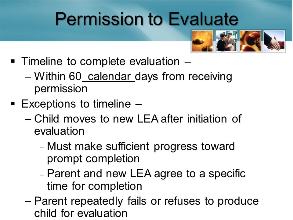 Permission to Evaluate  Timeline to complete evaluation – –Within 60 calendar days from receiving permission  Exceptions to timeline – –Child moves to new LEA after initiation of evaluation – Must make sufficient progress toward prompt completion – Parent and new LEA agree to a specific time for completion –Parent repeatedly fails or refuses to produce child for evaluation
