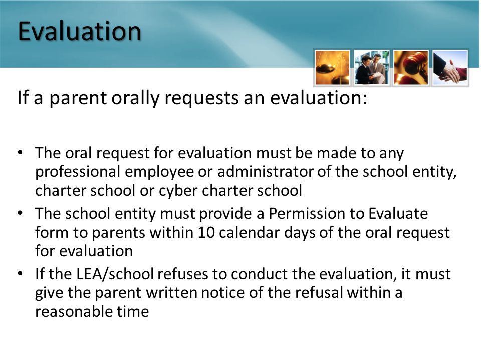 Evaluation If a parent orally requests an evaluation: The oral request for evaluation must be made to any professional employee or administrator of the school entity, charter school or cyber charter school The school entity must provide a Permission to Evaluate form to parents within 10 calendar days of the oral request for evaluation If the LEA/school refuses to conduct the evaluation, it must give the parent written notice of the refusal within a reasonable time