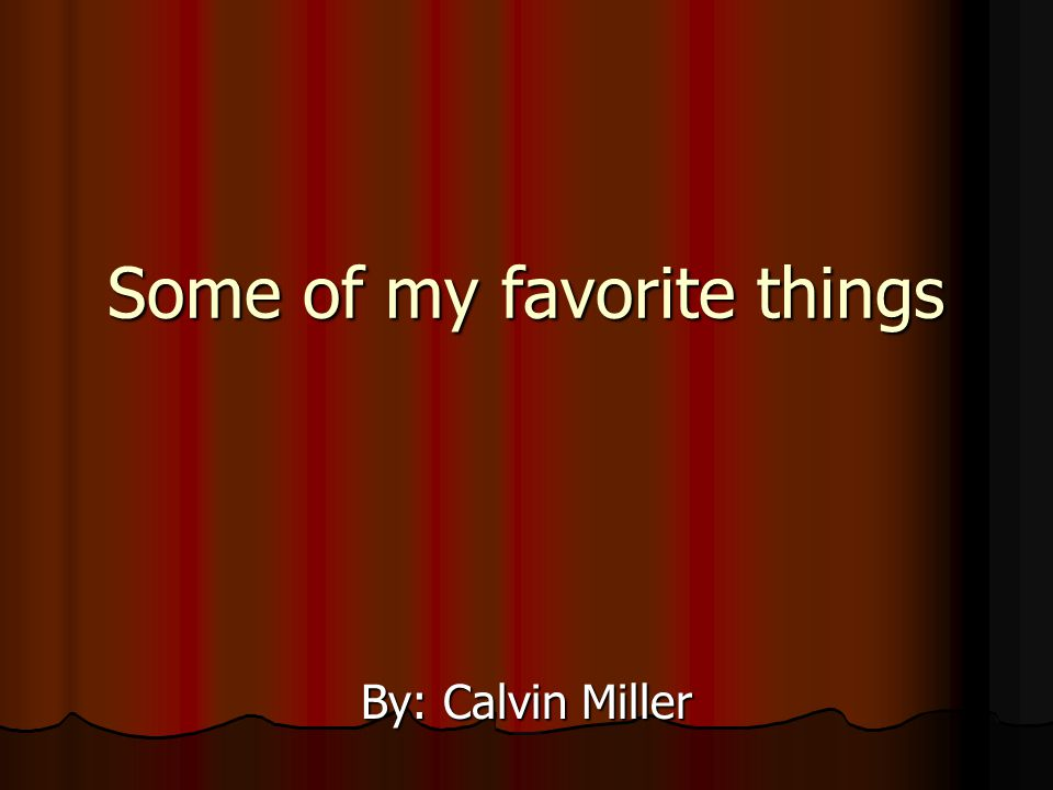 Some of my favorite things By: Calvin Miller