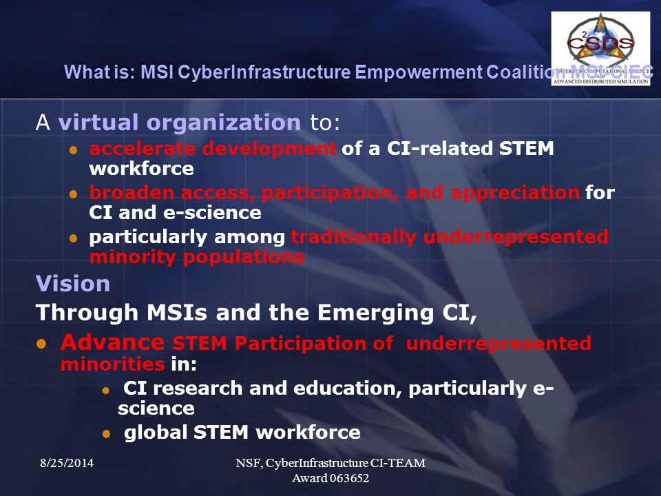 8/25/2014NSF, CyberInfrastructure CI-TEAM Award 063652 What is: MSI CyberInfrastructure Empowerment Coalition MSI-CIEC A virtual organization to: accelerate development of a CI-related STEM workforce broaden access, participation, and appreciation for CI and e-science particularly among traditionally underrepresented minority populations Vision Through MSIs and the Emerging CI, Advance STEM Participation of underrepresented minorities in: CI research and education, particularly e- science global STEM workforce