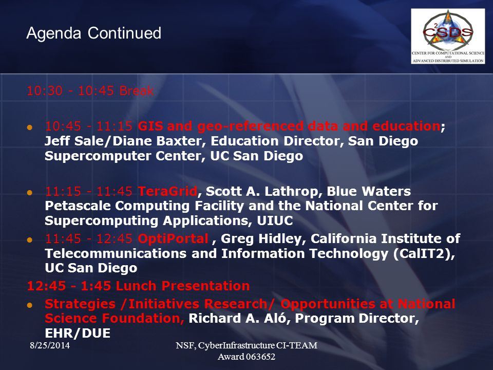 Agenda Continued 10:30 - 10:45 Break 10:45 - 11:15 GIS and geo-referenced data and education; Jeff Sale/Diane Baxter, Education Director, San Diego Supercomputer Center, UC San Diego 11:15 - 11:45 TeraGrid, Scott A.