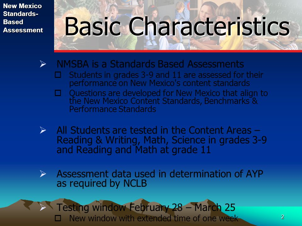 2 Basic Characteristics  NMSBA is a Standards Based Assessments  Students in grades 3-9 and 11 are assessed for their performance on New Mexico s content standards  Questions are developed for New Mexico that align to the New Mexico Content Standards, Benchmarks & Performance Standards  All Students are tested in the Content Areas – Reading & Writing, Math, Science in grades 3-9 and Reading and Math at grade 11  Assessment data used in determination of AYP as required by NCLB  Testing window February 28 – March 25  New window with extended time of one week New Mexico Standards- Based Assessment