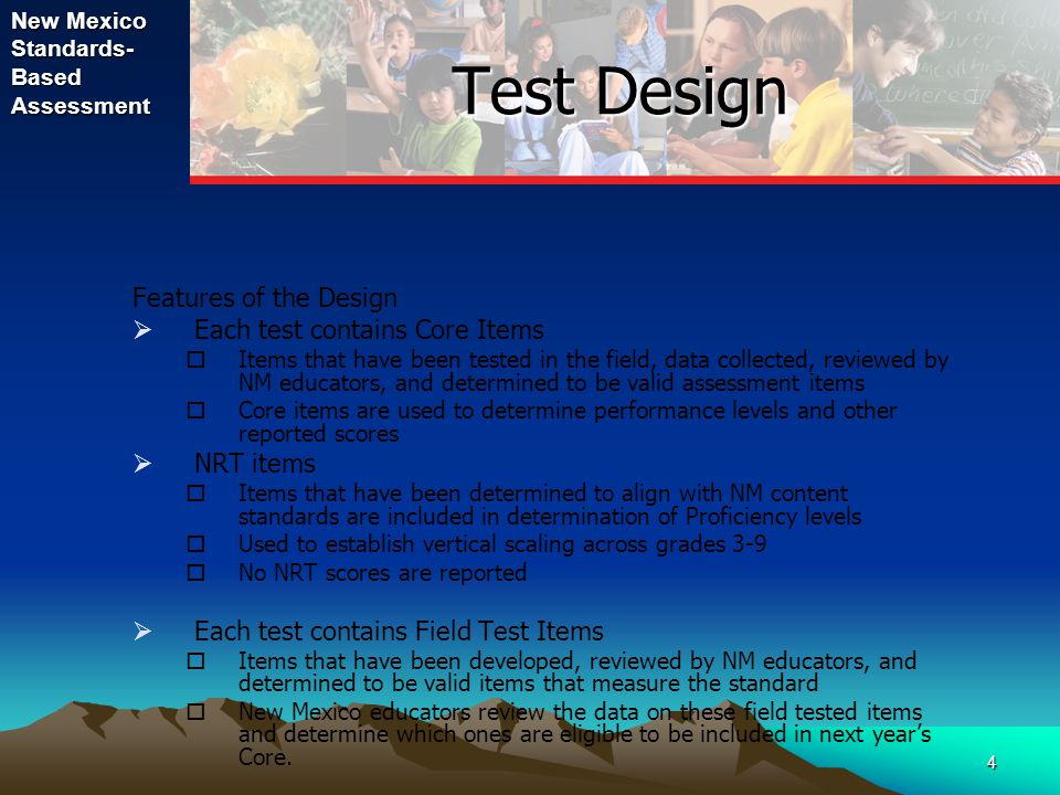 New Mexico Standards- Based Assessment 4 Test Design Features of the Design  Each test contains Core Items  Items that have been tested in the field, data collected, reviewed by NM educators, and determined to be valid assessment items  Core items are used to determine performance levels and other reported scores  NRT items  Items that have been determined to align with NM content standards are included in determination of Proficiency levels  Used to establish vertical scaling across grades 3-9  No NRT scores are reported  Each test contains Field Test Items  Items that have been developed, reviewed by NM educators, and determined to be valid items that measure the standard  New Mexico educators review the data on these field tested items and determine which ones are eligible to be included in next year's Core.