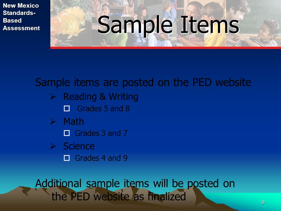 New Mexico Standards- Based Assessment 9 Sample Items Sample Items Sample items are posted on the PED website  Reading & Writing  Grades 5 and 8  Math  Grades 3 and 7  Science  Grades 4 and 9 Additional sample items will be posted on the PED website as finalized
