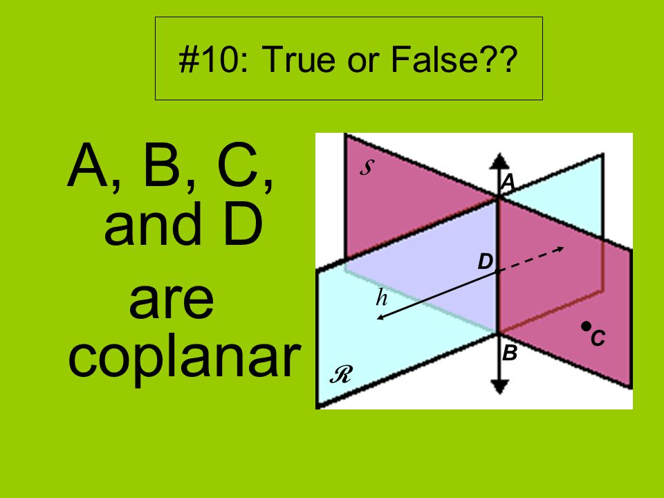 #10: True or False A, B, C, and D are coplanar R S D A B h C
