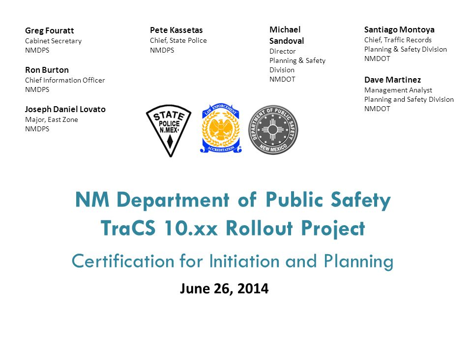 NM Department of Public Safety TraCS 10.xx Rollout Project Certification for Initiation and Planning June 26, 2014 Santiago Montoya Chief, Traffic Records Planning & Safety Division NMDOT Dave Martinez Management Analyst Planning and Safety Division NMDOT Greg Fouratt Cabinet Secretary NMDPS Ron Burton Chief Information Officer NMDPS Joseph Daniel Lovato Major, East Zone NMDPS Pete Kassetas Chief, State Police NMDPS Michael Sandoval Director Planning & Safety Division NMDOT