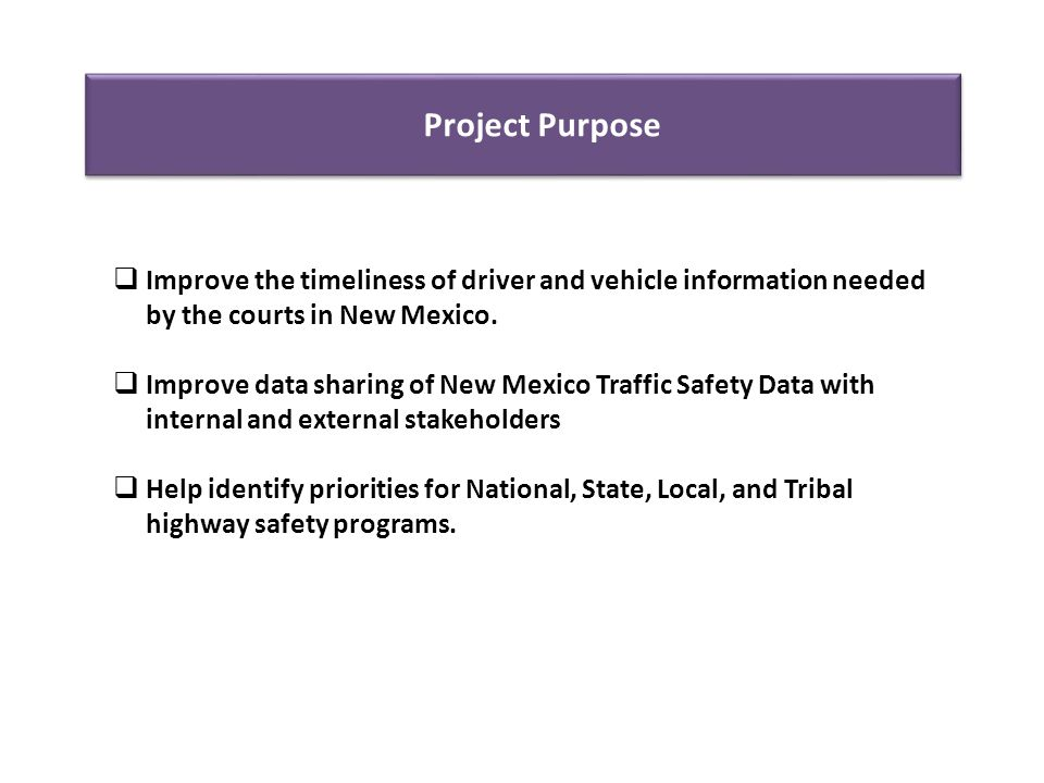 Project Purpose  Improve the timeliness of driver and vehicle information needed by the courts in New Mexico.