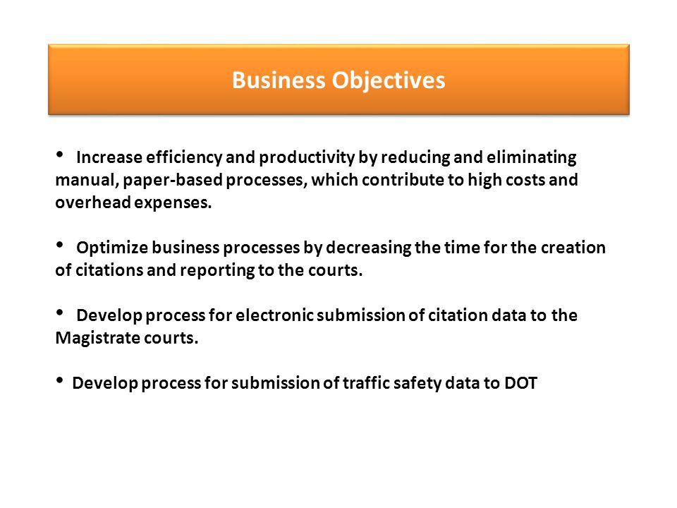 Business Objectives Increase efficiency and productivity by reducing and eliminating manual, paper-based processes, which contribute to high costs and overhead expenses.