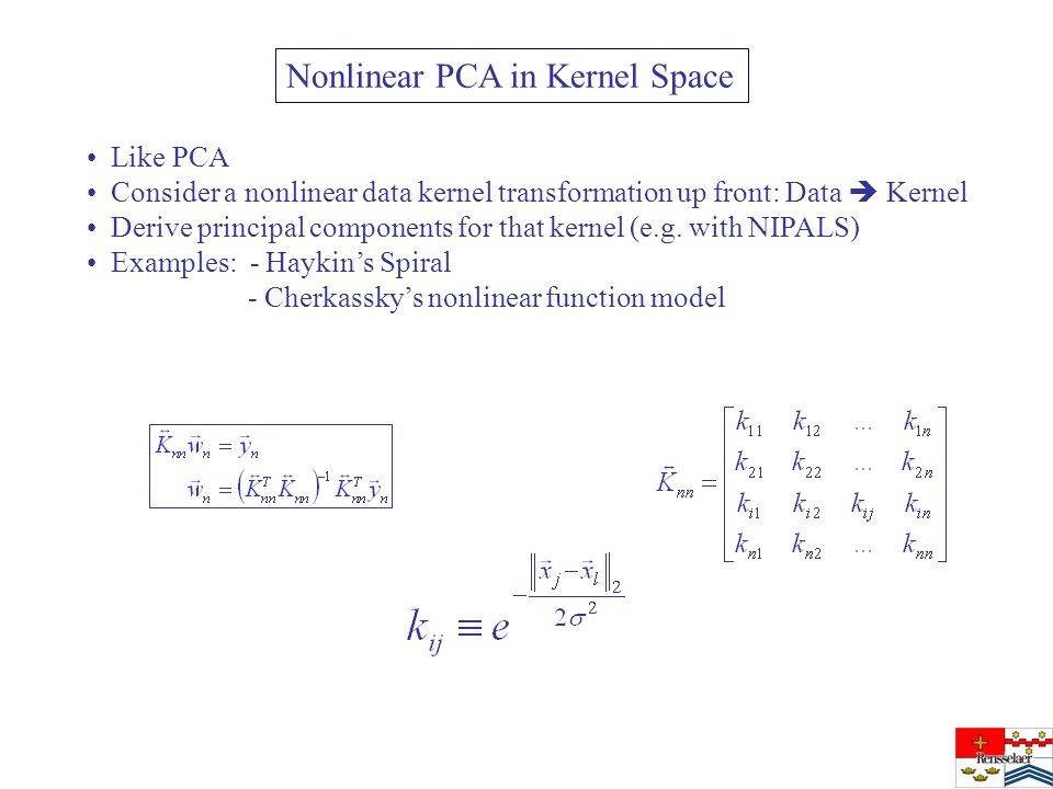 Nonlinear PCA in Kernel Space Like PCA Consider a nonlinear data kernel transformation up front: Data  Kernel Derive principal components for that kernel (e.g.