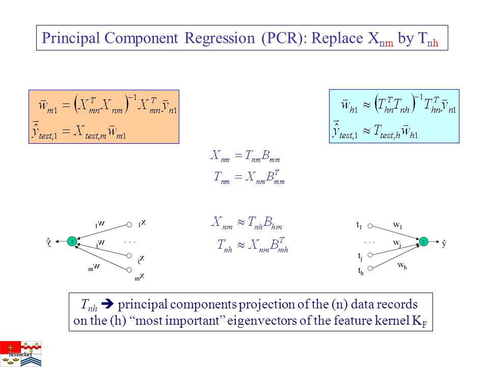 Principal Component Regression (PCR): Replace X nm by T nh T nh  principal components projection of the (n) data records on the (h) most important eigenvectors of the feature kernel K F