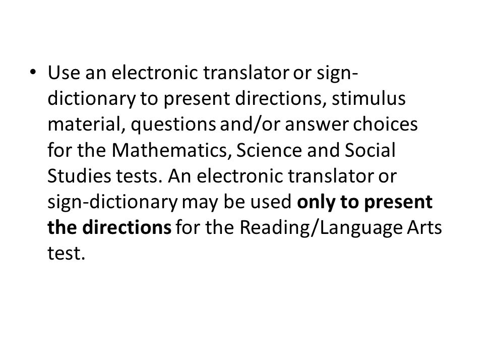 Use an electronic translator or sign- dictionary to present directions, stimulus material, questions and/or answer choices for the Mathematics, Science and Social Studies tests.