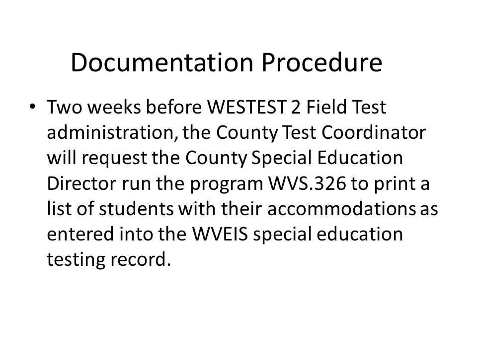 Documentation Procedure Two weeks before WESTEST 2 Field Test administration, the County Test Coordinator will request the County Special Education Director run the program WVS.326 to print a list of students with their accommodations as entered into the WVEIS special education testing record.