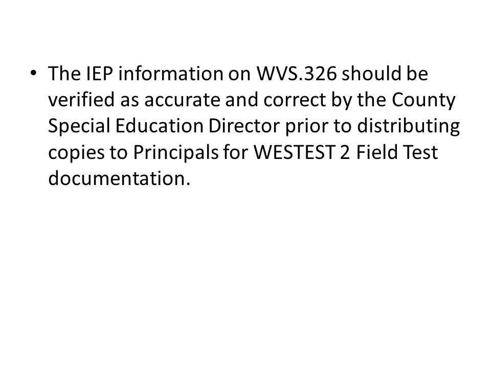 The IEP information on WVS.326 should be verified as accurate and correct by the County Special Education Director prior to distributing copies to Principals for WESTEST 2 Field Test documentation.