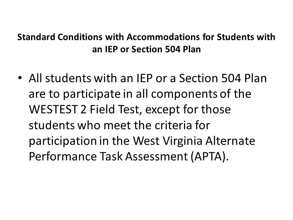 Standard Conditions with Accommodations for Students with an IEP or Section 504 Plan All students with an IEP or a Section 504 Plan are to participate in all components of the WESTEST 2 Field Test, except for those students who meet the criteria for participation in the West Virginia Alternate Performance Task Assessment (APTA).