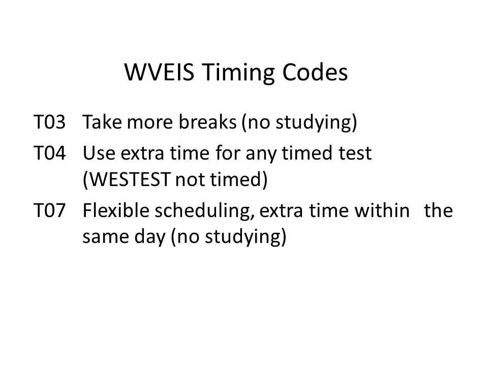 WVEIS Timing Codes T03Take more breaks (no studying) T04Use extra time for any timed test (WESTEST not timed) T07Flexible scheduling, extra time within the same day (no studying)