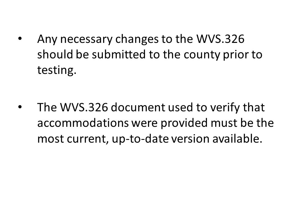 Any necessary changes to the WVS.326 should be submitted to the county prior to testing.