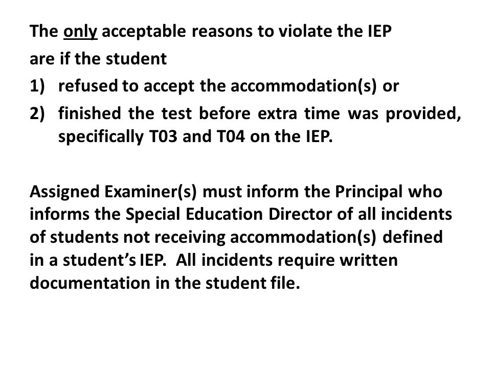 The only acceptable reasons to violate the IEP are if the student 1)refused to accept the accommodation(s) or 2)finished the test before extra time was provided, specifically T03 and T04 on the IEP.