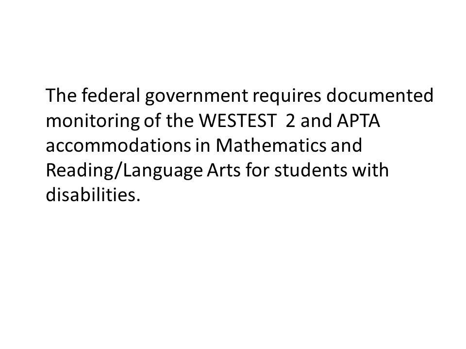 The federal government requires documented monitoring of the WESTEST 2 and APTA accommodations in Mathematics and Reading/Language Arts for students with disabilities.