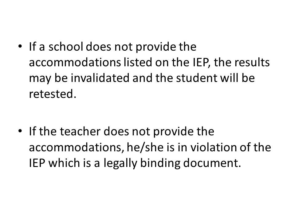 If a school does not provide the accommodations listed on the IEP, the results may be invalidated and the student will be retested.
