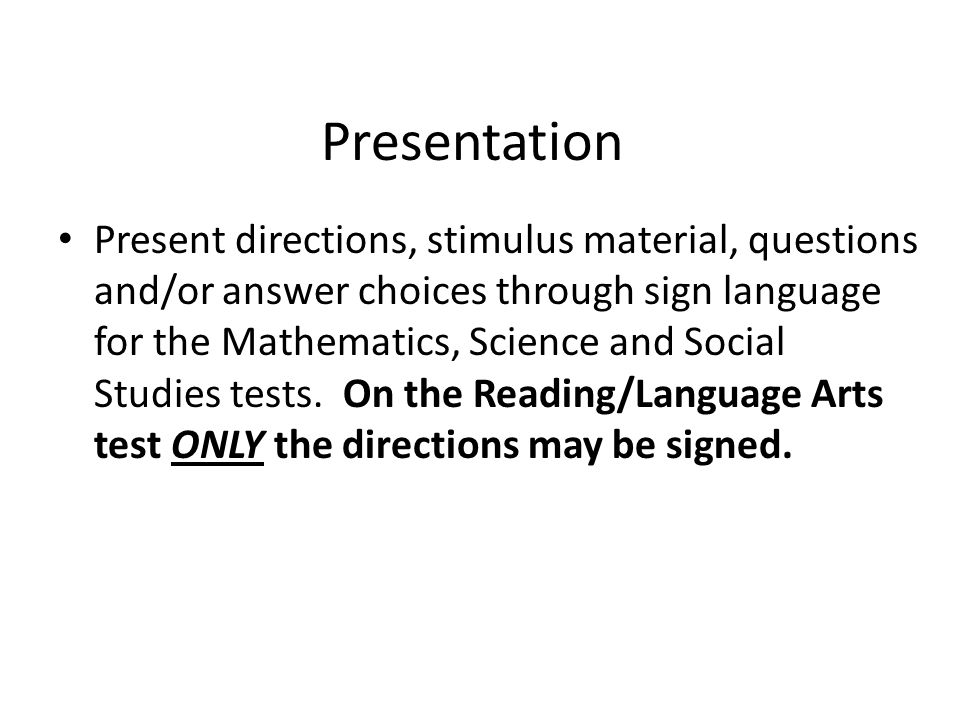 Presentation Present directions, stimulus material, questions and/or answer choices through sign language for the Mathematics, Science and Social Studies tests.