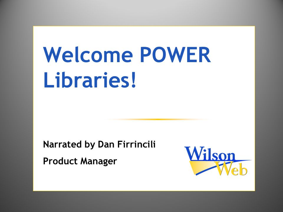 Welcome POWER Libraries! Narrated by Dan Firrincili Product Manager