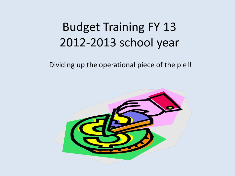 Budget Training FY 13 2012-2013 school year Dividing up the operational piece of the pie!!