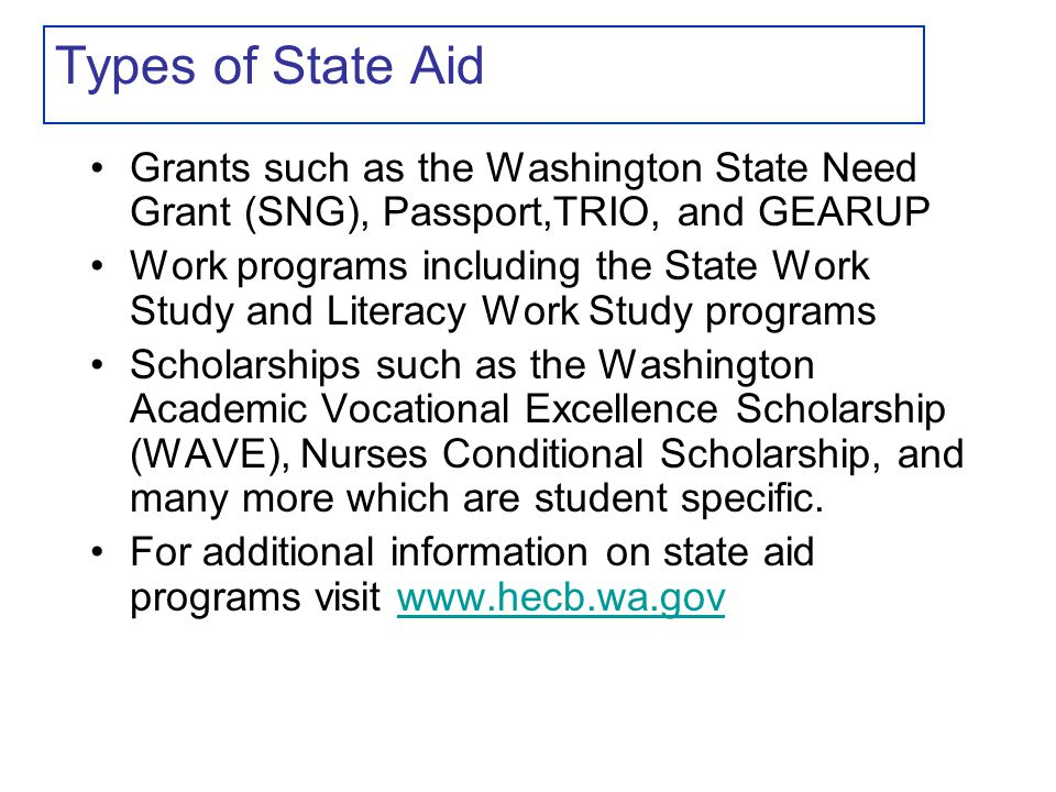 Types of State Aid Grants such as the Washington State Need Grant (SNG), Passport,TRIO, and GEARUP Work programs including the State Work Study and Literacy Work Study programs Scholarships such as the Washington Academic Vocational Excellence Scholarship (WAVE), Nurses Conditional Scholarship, and many more which are student specific.