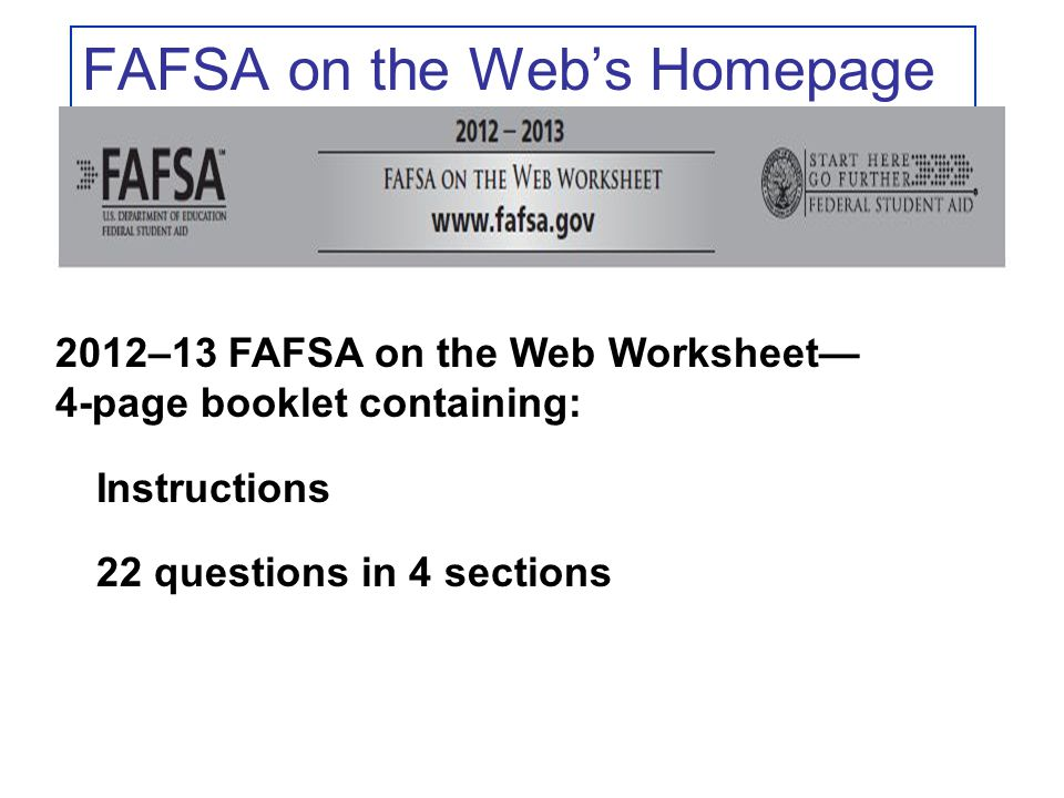 FAFSA on the Web's Homepage 2012–13 FAFSA on the Web Worksheet— 4-page booklet containing: Instructions 22 questions in 4 sections