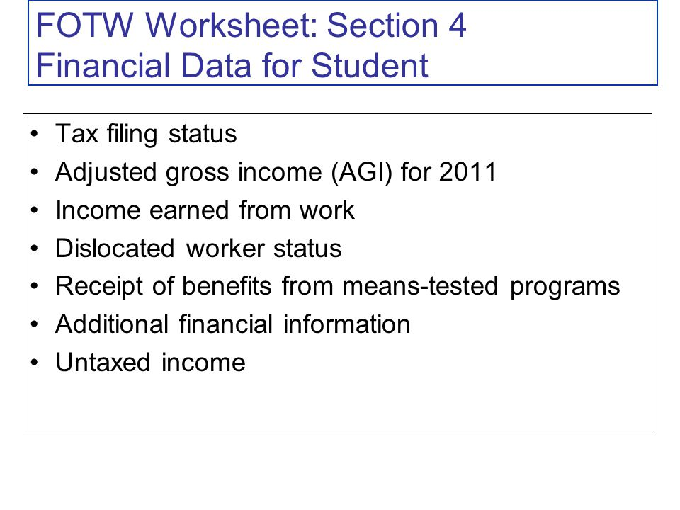 FOTW Worksheet: Section 4 Financial Data for Student Tax filing status Adjusted gross income (AGI) for 2011 Income earned from work Dislocated worker status Receipt of benefits from means-tested programs Additional financial information Untaxed income