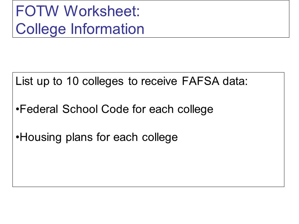 FOTW Worksheet: College Information List up to 10 colleges to receive FAFSA data: Federal School Code for each college Housing plans for each college