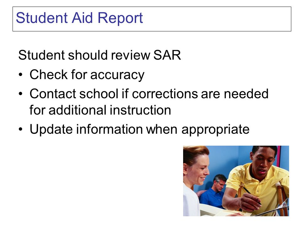 Student Aid Report Student should review SAR Check for accuracy Contact school if corrections are needed for additional instruction Update information when appropriate