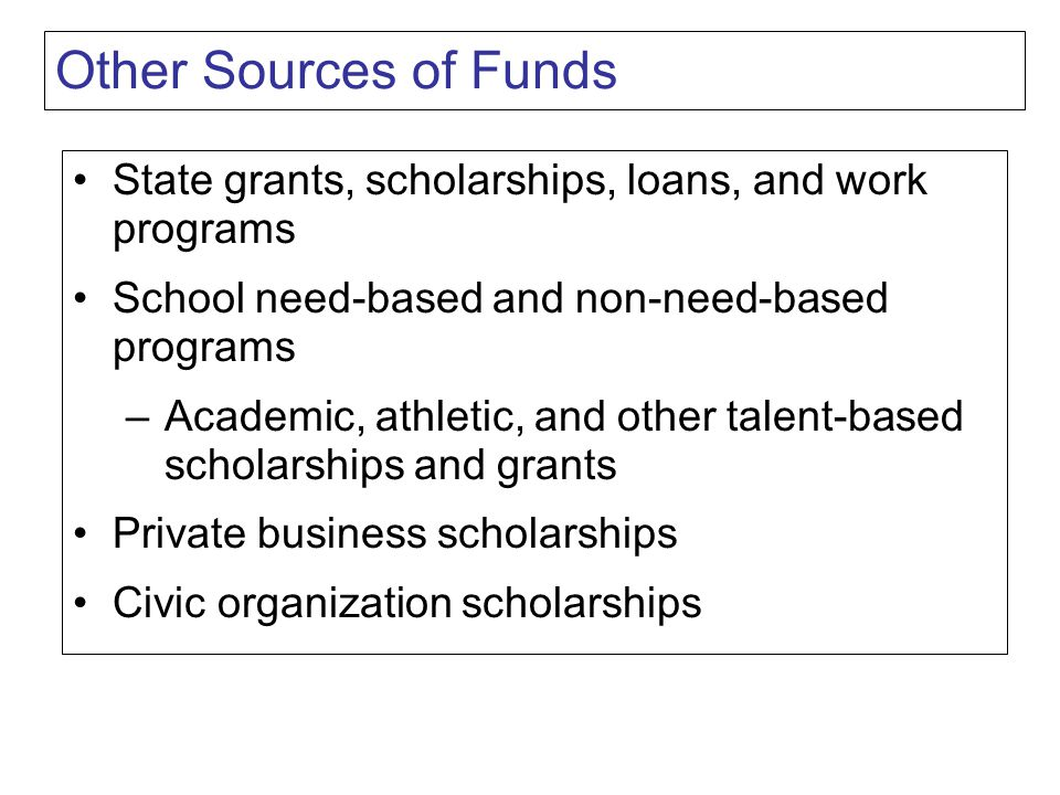 Other Sources of Funds State grants, scholarships, loans, and work programs School need-based and non-need-based programs –Academic, athletic, and other talent-based scholarships and grants Private business scholarships Civic organization scholarships